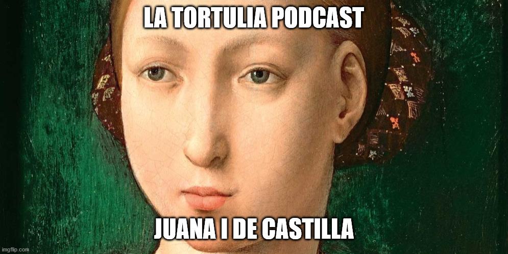 La Tortulia #195 - Juana I de Castilla