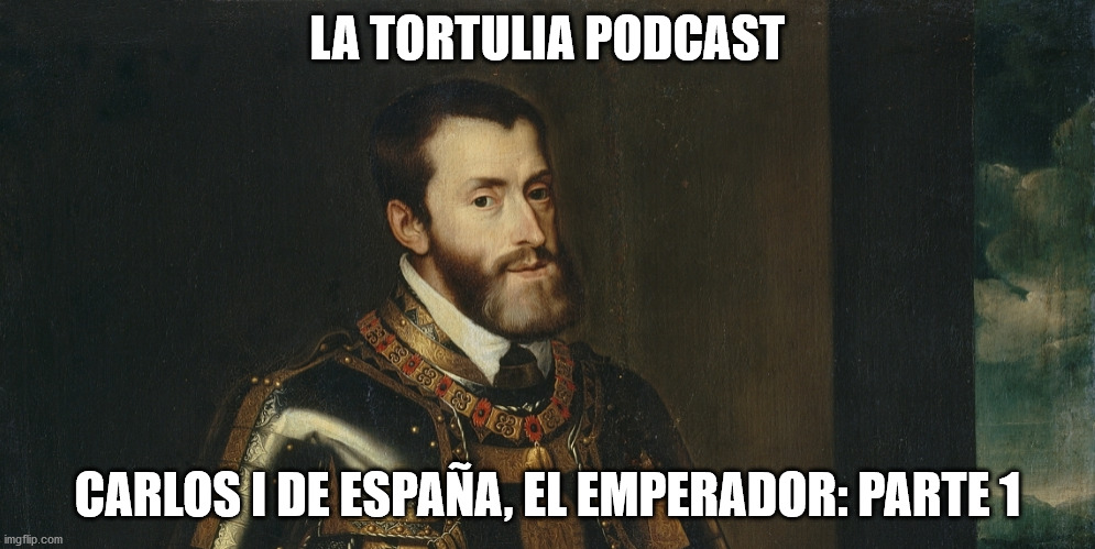 La Tortulia #198 – Carlos I de España, el Emperador: Parte 1